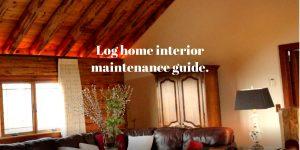 Log home interior maintenance guide.