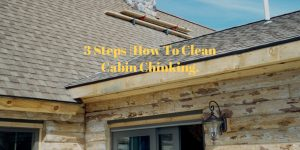 3 Steps |How To Clean Cabin Chinking.