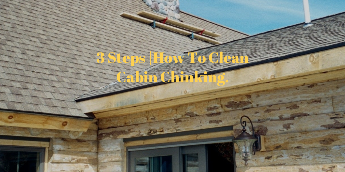 3 Steps  How To Clean Cabin Chinking.