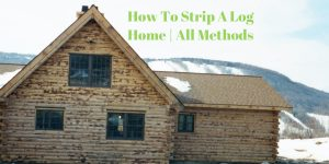 How To Strip A Log Home | All Methods